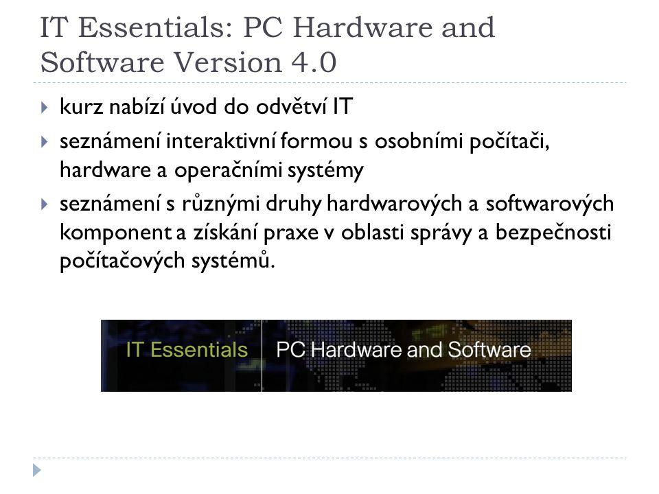 IT Essentials: PC Hardware and Software Version 4.0  kurz nabízí úvod do odvětví IT  seznámení interaktivní formou s osobními počítači, hardware a operačními systémy  seznámení s různými druhy hardwarových a softwarových komponent a získání praxe v oblasti správy a bezpečnosti počítačových systémů.