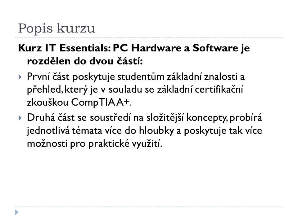 Popis kurzu Kurz IT Essentials: PC Hardware a Software je rozdělen do dvou částí:  První část poskytuje studentům základní znalosti a přehled, který je v souladu se základní certifikační zkouškou CompTIA A+.