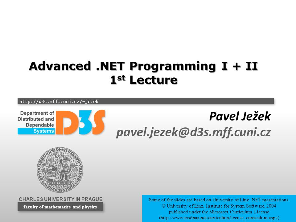 CHARLES UNIVERSITY IN PRAGUE http://d3s.mff.cuni.cz/~jezek faculty of mathematics and physics Advanced.NET Programming I + II 1 st Lecture Pavel Ježek pavel.jezek@d3s.mff.cuni.cz Some of the slides are based on University of Linz.NET presentations.