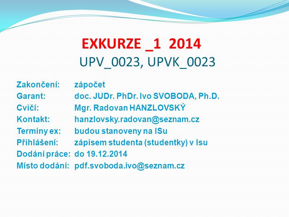 EXKURZE _1 2014 UPV_0023, UPVK_0023 Zakončení: zápočet Garant: doc. JUDr. PhDr. Ivo SVOBODA, Ph.D. Cvičí:Mgr. Radovan HANZLOVSKÝ Kontakt:hanzlovsky.ra