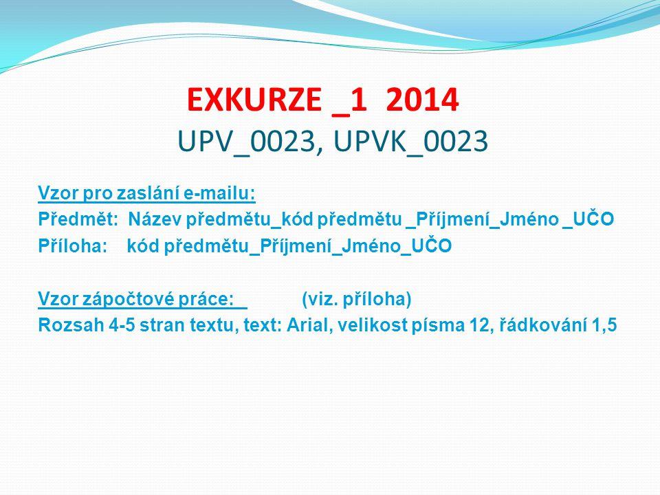 EXKURZE _1 2014 UPV_0023, UPVK_0023 Vzor pro zaslání e-mailu: Předmět: Název předmětu_kód předmětu _Příjmení_Jméno _UČO Příloha: kód předmětu_Příjmení_Jméno_UČO Vzor zápočtové práce: (viz.