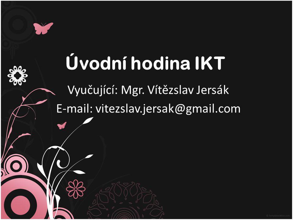 Úvodní hodina IKT Vyučující: Mgr. Vítězslav Jersák E-mail: vitezslav.jersak@gmail.com