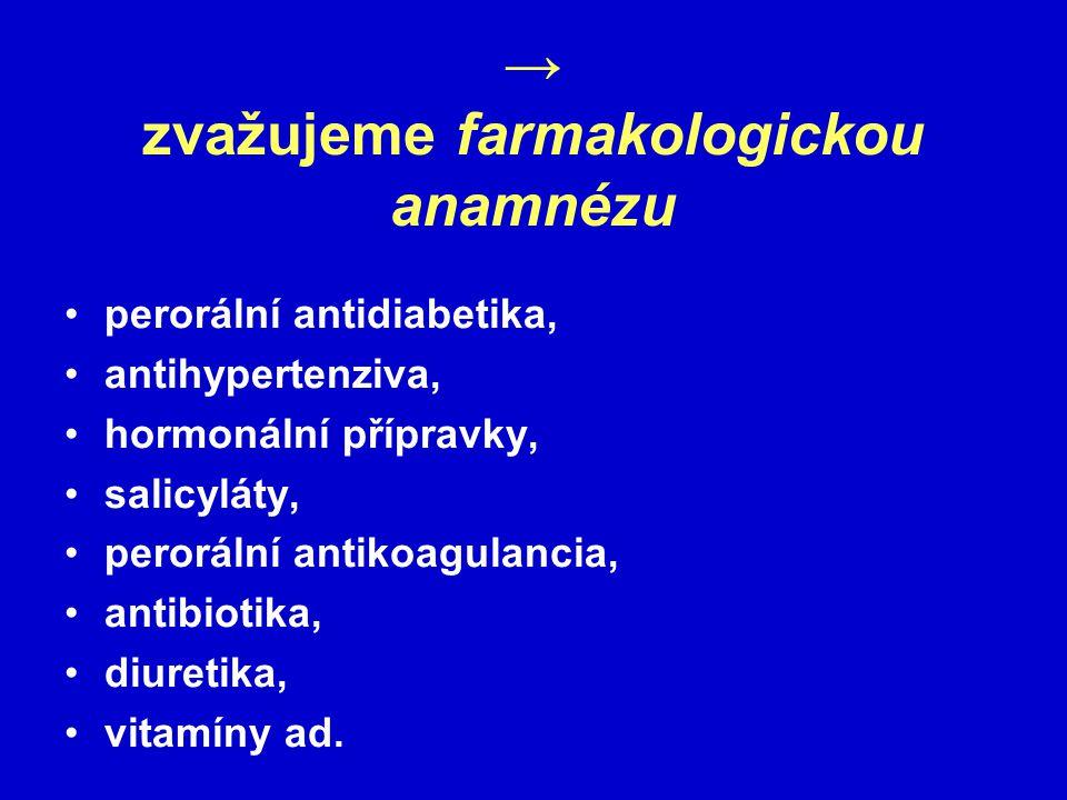 → zvažujeme farmakologickou anamnézu perorální antidiabetika, antihypertenziva, hormonální přípravky, salicyláty, perorální antikoagulancia, antibiotika, diuretika, vitamíny ad.