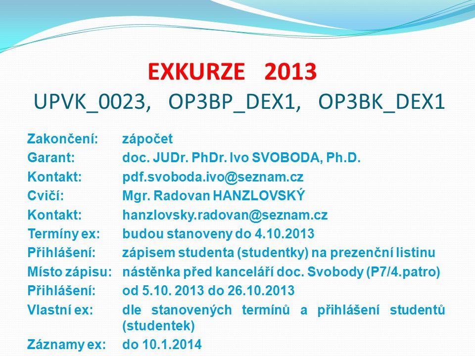 EXKURZE 2013 UPVK_0023, OP3BP_DEX1, OP3BK_DEX1 Zakončení: zápočet Garant: doc. JUDr. PhDr. Ivo SVOBODA, Ph.D. Kontakt:pdf.svoboda.ivo@seznam.cz Cvičí: