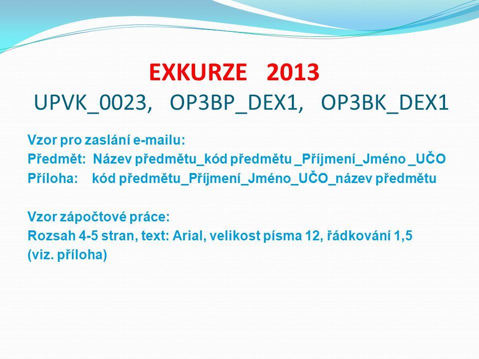 EXKURZE 2013 UPVK_0023, OP3BP_DEX1, OP3BK_DEX1 Vzor pro zaslání e-mailu: Předmět: Název předmětu_kód předmětu _Příjmení_Jméno _UČO Příloha: kód předmě