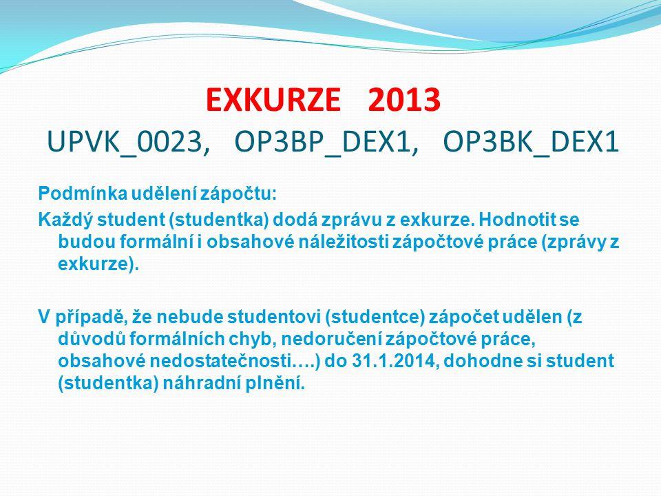 EXKURZE 2013 UPVK_0023, OP3BP_DEX1, OP3BK_DEX1 Podmínka udělení zápočtu: Každý student (studentka) dodá zprávu z exkurze. Hodnotit se budou formální i