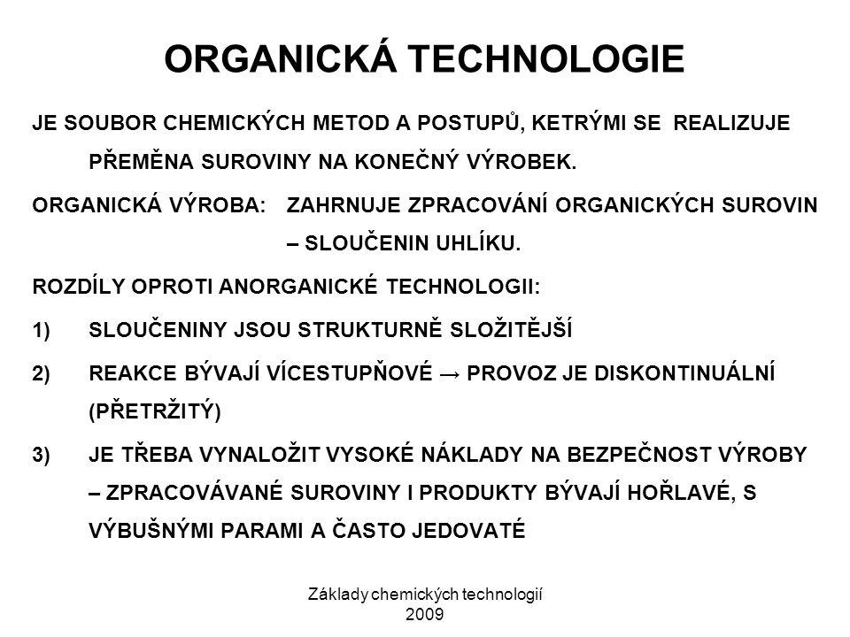 Základy chemických technologií 2009 ORGANICKÁ TECHNOLOGIE JE SOUBOR CHEMICKÝCH METOD A POSTUPŮ, KETRÝMI SE REALIZUJE PŘEMĚNA SUROVINY NA KONEČNÝ VÝROBEK.