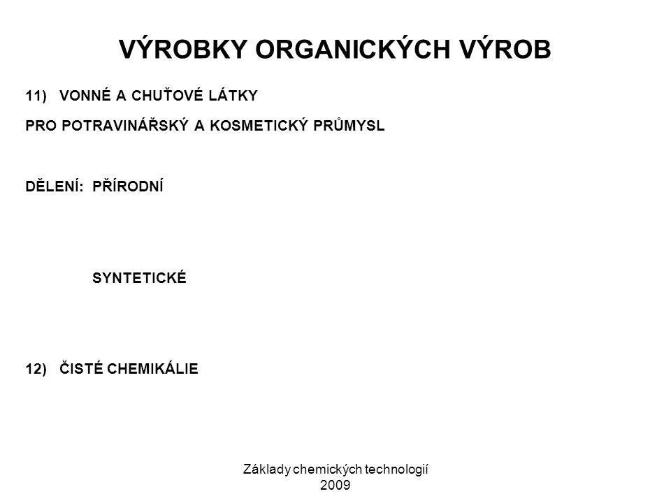 Základy chemických technologií 2009 VÝROBKY ORGANICKÝCH VÝROB 11) VONNÉ A CHUŤOVÉ LÁTKY PRO POTRAVINÁŘSKÝ A KOSMETICKÝ PRŮMYSL DĚLENÍ:PŘÍRODNÍ SYNTETICKÉ 12) ČISTÉ CHEMIKÁLIE