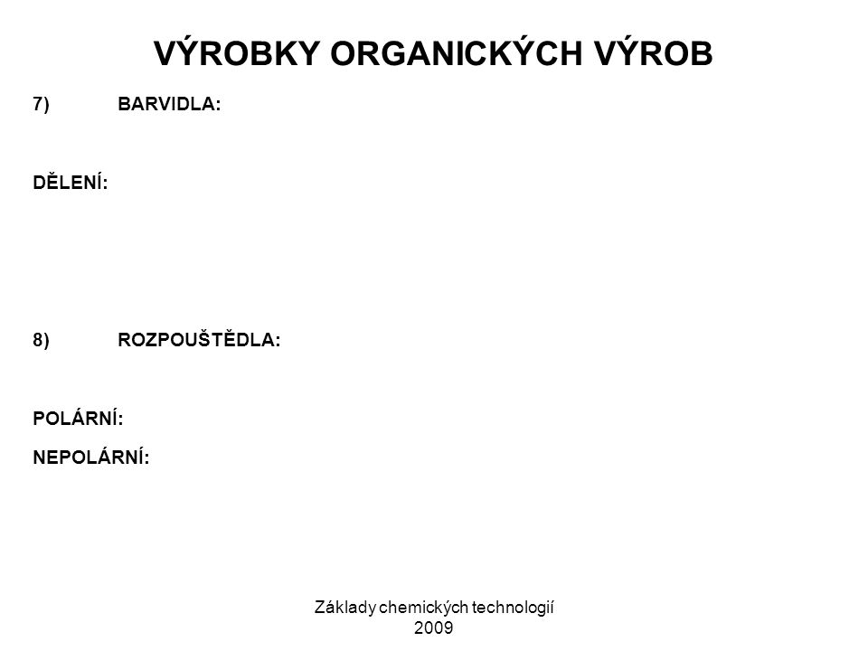 Základy chemických technologií 2009 VÝROBKY ORGANICKÝCH VÝROB 7)BARVIDLA: DĚLENÍ: 8)ROZPOUŠTĚDLA: POLÁRNÍ: NEPOLÁRNÍ: