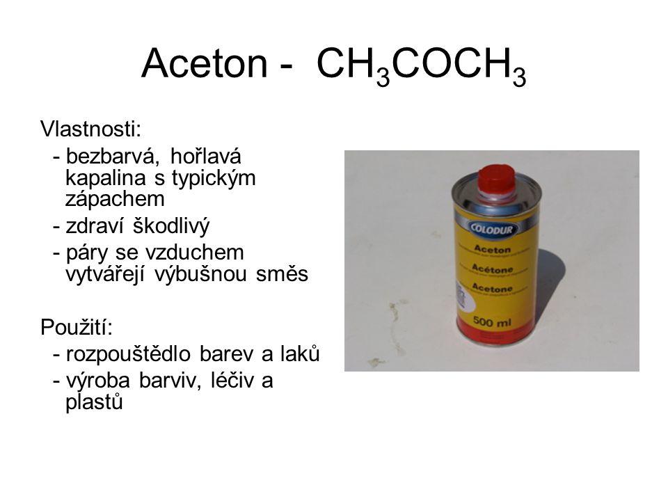 Aceton - CH 3 COCH 3 Vlastnosti: - bezbarvá, hořlavá kapalina s typickým zápachem - zdraví škodlivý - páry se vzduchem vytvářejí výbušnou směs Použití: - rozpouštědlo barev a laků - výroba barviv, léčiv a plastů
