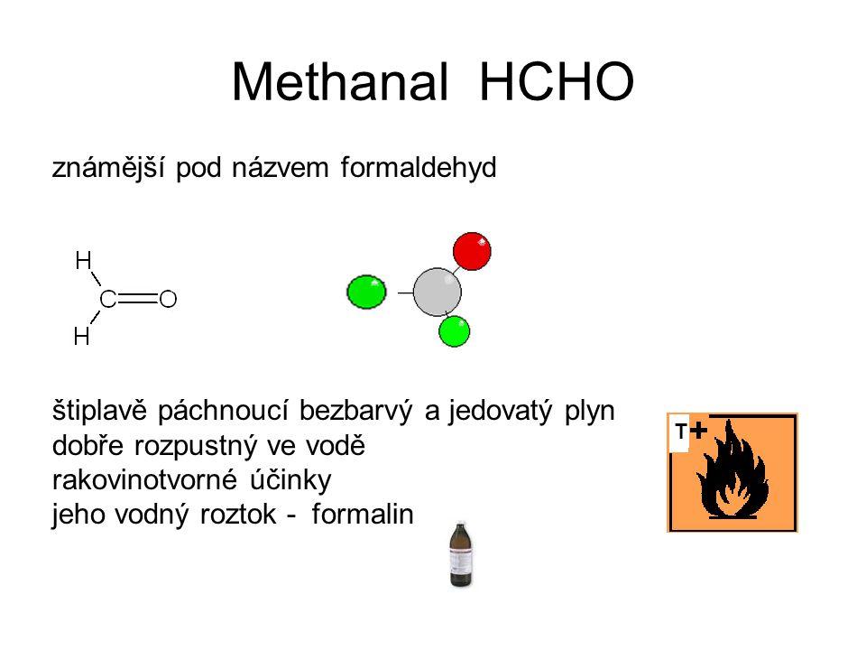 Methanal HCHO známější pod názvem formaldehyd štiplavě páchnoucí bezbarvý a jedovatý plyn dobře rozpustný ve vodě rakovinotvorné účinky jeho vodný roztok - formalin T