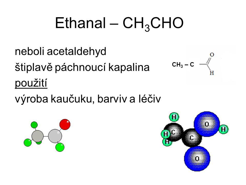 Ethanal – CH 3 CHO neboli acetaldehyd štiplavě páchnoucí kapalina použití výroba kaučuku, barviv a léčiv CH 3 – C