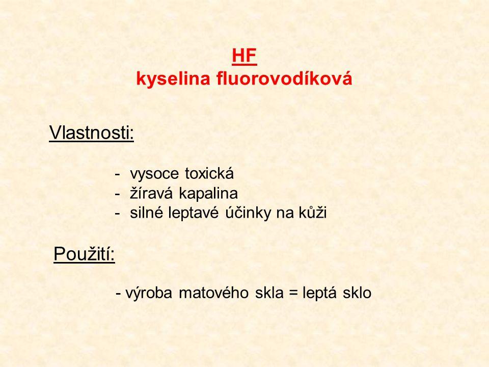HF kyselina fluorovodíková Vlastnosti: -vysoce toxická -žíravá kapalina -silné leptavé účinky na kůži Použití: - výroba matového skla = leptá sklo
