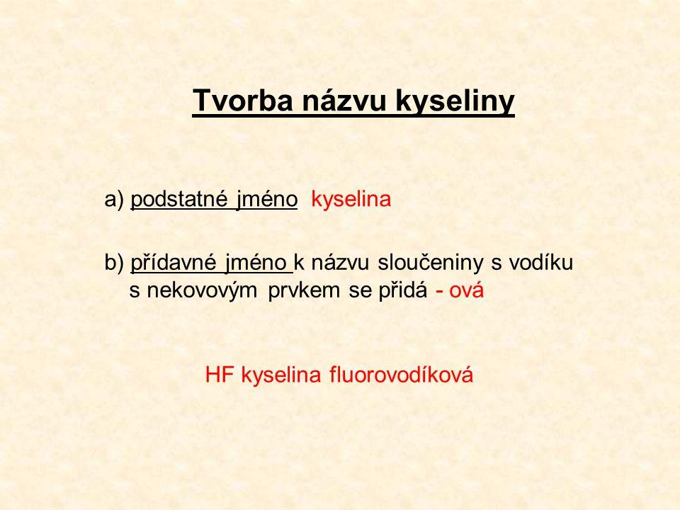 Tvorba názvu kyseliny a) podstatné jméno kyselina b) přídavné jméno k názvu sloučeniny s vodíku s nekovovým prvkem se přidá - ová HF kyselina fluorovodíková