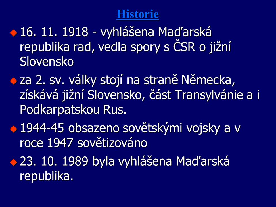 Historie u 16. 11. 1918 - vyhlášena Maďarská republika rad, vedla spory s ČSR o jižní Slovensko u za 2. sv. války stojí na straně Německa, získává již
