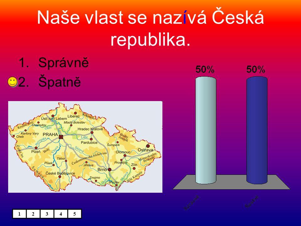 Naše vlast se nazívá Česká republika. 1.Správně 2.Špatně 12345