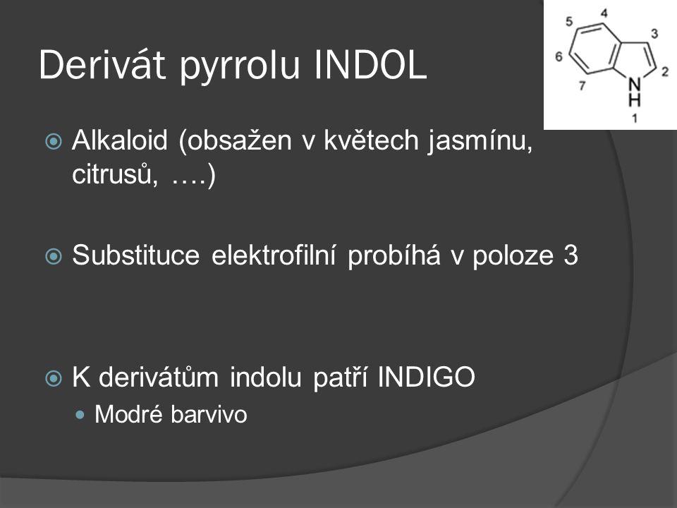Derivát pyrrolu INDOL  Alkaloid (obsažen v květech jasmínu, citrusů, ….)  Substituce elektrofilní probíhá v poloze 3  K derivátům indolu patří INDI