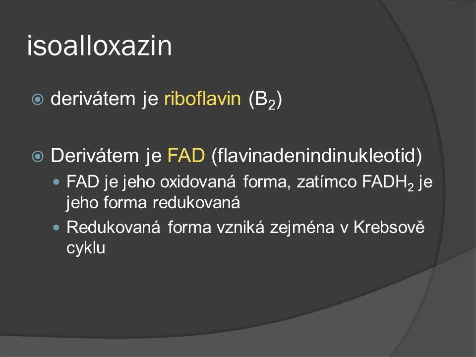 isoalloxazin  derivátem je riboflavin (B 2 )  Derivátem je FAD (flavinadenindinukleotid) FAD je jeho oxidovaná forma, zatímco FADH 2 je jeho forma r