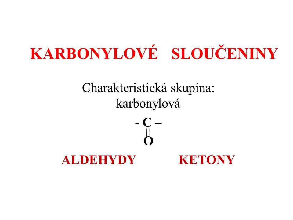 KARBONYLOVÉ SLOUČENINY Charakteristická skupina: karbonylová - C – O ALDEHYDYKETONY