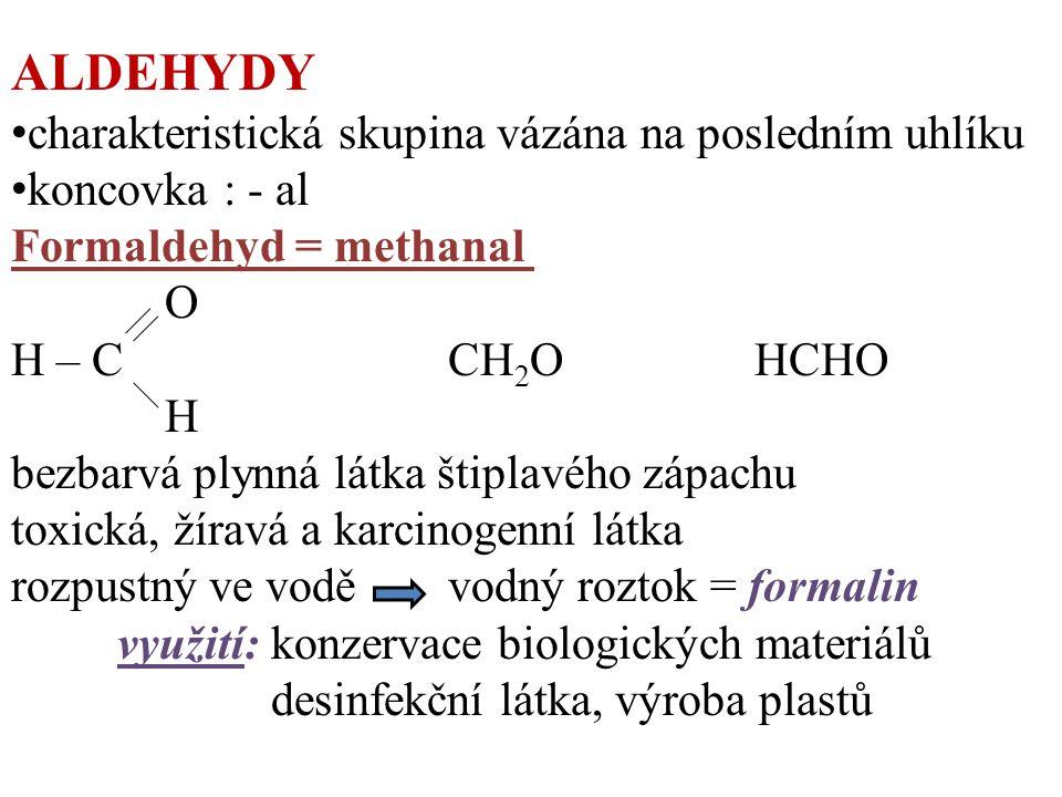 ALDEHYDY charakteristická skupina vázána na posledním uhlíku koncovka : - al Formaldehyd = methanal O H – C CH 2 OHCHO H bezbarvá plynná látka štiplavého zápachu toxická, žíravá a karcinogenní látka rozpustný ve vodě vodný roztok = formalin využití: konzervace biologických materiálů desinfekční látka, výroba plastů