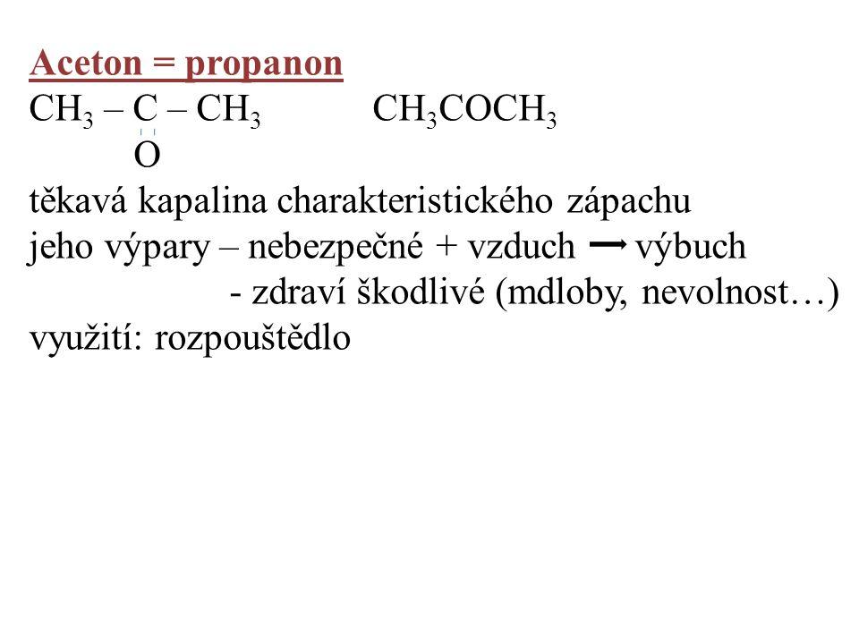 Aceton = propanon CH 3 – C – CH 3 CH 3 COCH 3 O těkavá kapalina charakteristického zápachu jeho výpary – nebezpečné + vzduch výbuch - zdraví škodlivé