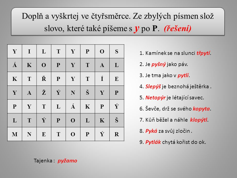 Doplň a vyškrtej ve čtyřsměrce. Ze zbylých písmen slož slovo, které také píšeme s y po P. (řešení) YILTYPOS ÁKOPYTAL KTŘPYTÍE YAŽÝNŠYP PYTLÁKPÝ LTÝPOL