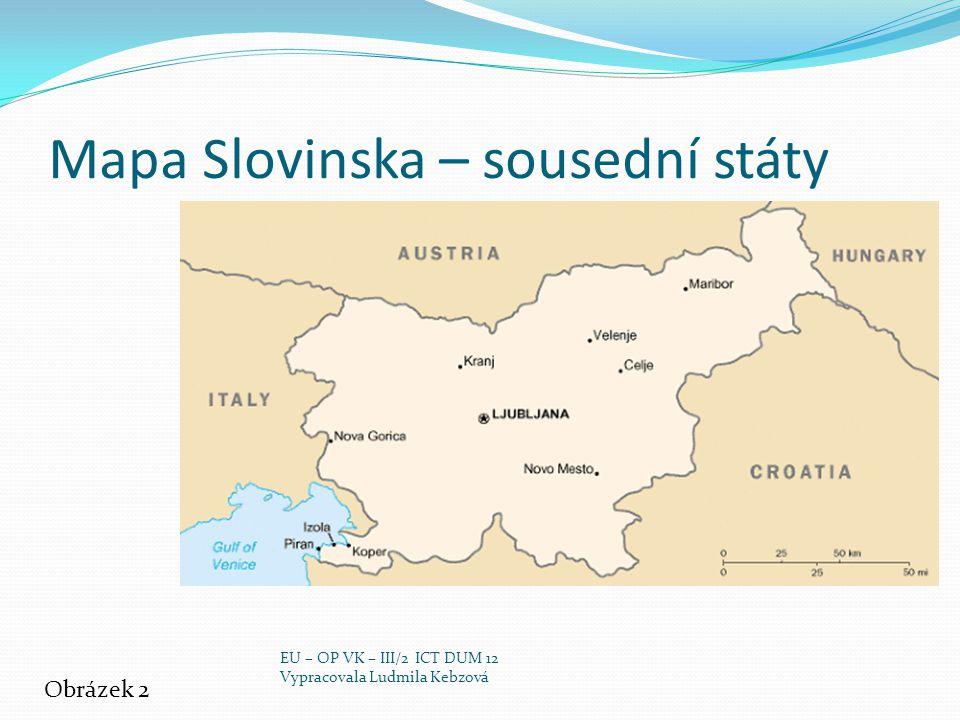 zdroj http://www.jaroska.cz/elearning/geografie/str_evr/Slovinsko_text_s.pdf http://cs.wikipedia.org/wiki/Slovinsko Obrázek č.1: http://cs.wikipedia.org/wiki/Soubor:Flag_of_Slovenia.svghttp://cs.wikipedia.org/wiki/Soubor:Flag_of_Slovenia.svg Obrázek č.2: http://www.sariocons.sk/userfiles/file/slovinsko-mapa.gifhttp://www.sariocons.sk/userfiles/file/slovinsko-mapa.gif Obrázek č.3: http://chorvatsko.luksoft.cz/istrie.htmhttp://chorvatsko.luksoft.cz/istrie.htm Obrázek č.4: http://www.narodniparky.info/pic/triglavsky-narodni-park-xxx1138.jpghttp://www.narodniparky.info/pic/triglavsky-narodni-park-xxx1138.jpg Obrázek č.5: http://www.ckportal.cz/view.php?cisloclanku=2003070401http://www.ckportal.cz/view.php?cisloclanku=2003070401 Obrázek č.6: http://www.zemesveta.cz/data/pictures_items/Alpy1V.jpghttp://www.zemesveta.cz/data/pictures_items/Alpy1V.jpg Obrázek č.7: http://anze.info/2007/04http://anze.info/2007/04 Obrázek č.8: http://www.nakupka.cz/vyrobek/sporak-el-gorenje-ec-763-e-sklokeramika-nerez/ Obrázek č.9: http://www.sportfit.cz/snowboard-a-lyzovani/sjezdove-lyze/carvingove- lyze-elan-maggt-144-cmhttp://www.sportfit.cz/snowboard-a-lyzovani/sjezdove-lyze/carvingove- lyze-elan-maggt-144-cm Obrázek č.10: http://www.portoroz.si/en/positionhttp://www.portoroz.si/en/position Obrázek č.11: http://slovinsko.adrialand.com/piran/vesnice-lipica.htmlhttp://slovinsko.adrialand.com/piran/vesnice-lipica.html EU – OP VK – III/2 ICT DUM 12 Vypracovala Ludmila Kebzová