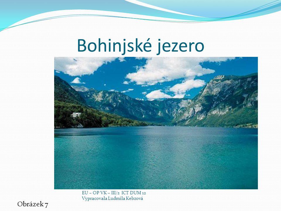 Bohinjské jezero Obrázek 7 EU – OP VK – III/2 ICT DUM 12 Vypracovala Ludmila Kebzová
