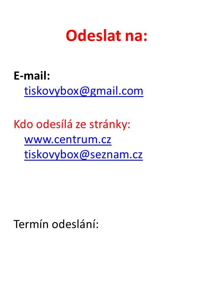 Odeslat na: E-mail: tiskovybox@gmail.com tiskovybox@gmail.com Kdo odesílá ze stránky: www.centrum.cz tiskovybox@seznam.cz www.centrum.cz tiskovybox@se