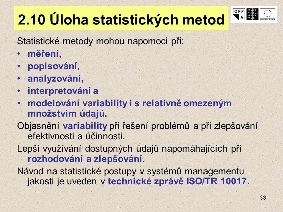 33 2.10 Úloha statistických metod Statistické metody mohou napomoci při: měření, popisování, analyzování, interpretování a modelování variability i s