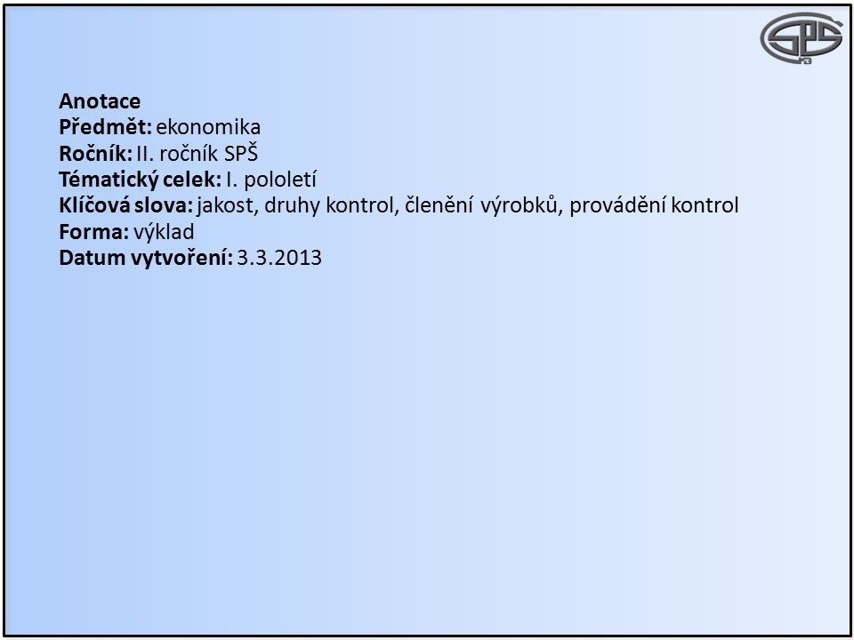 Anotace Předmět: ekonomika Ročník: II. ročník SPŠ Tématický celek: I. pololetí Klíčová slova: jakost, druhy kontrol, členění výrobků, provádění kontro
