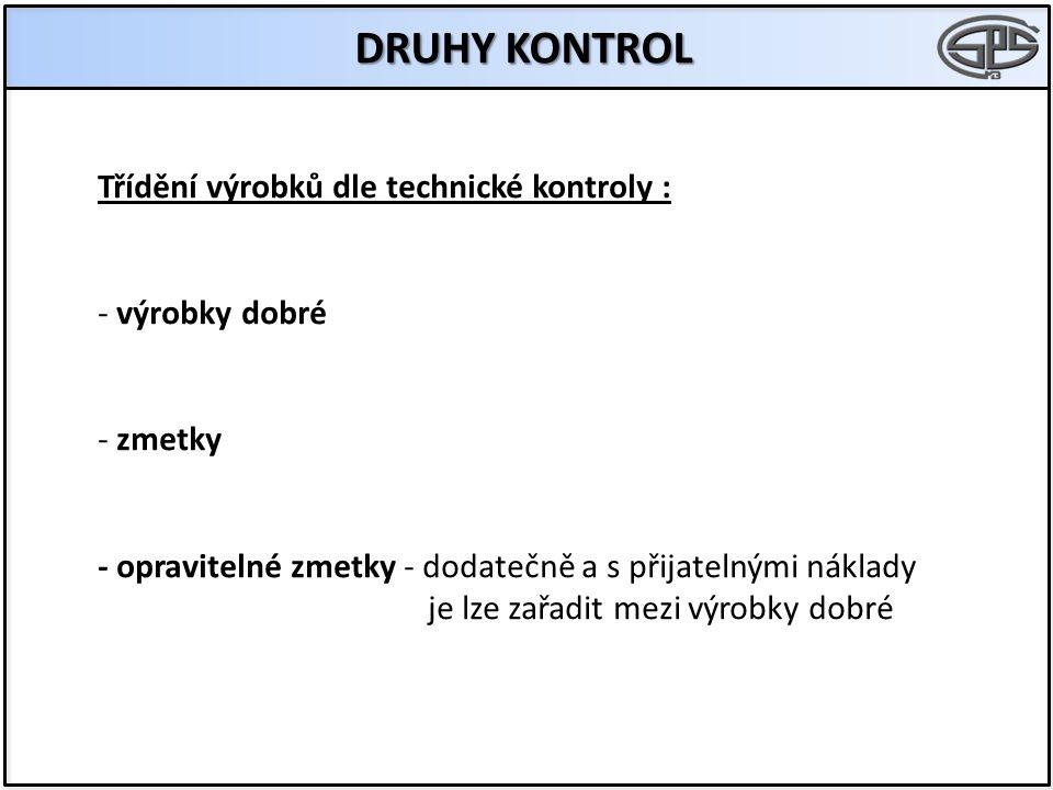 DRUHY KONTROL Třídění výrobků dle technické kontroly : - výrobky dobré - zmetky - opravitelné zmetky - dodatečně a s přijatelnými náklady je lze zařad