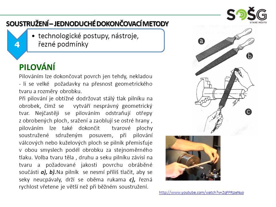 SOUSTRUŽENÍ – JEDNODUCHÉ DOKONČOVACÍ METODY 4 technologické postupy, nástroje, řezné podmínky PILOVÁNÍ Pilováním lze dokončovat povrch jen tehdy, nekladou - li se velké požadavky na přesnost geometrického tvaru a rozměry obrobku.