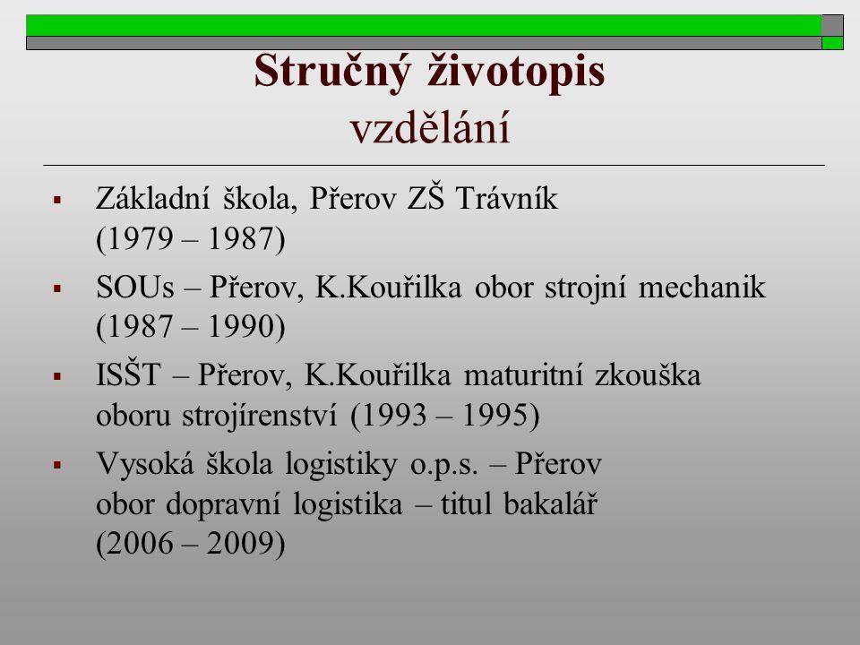 Stručný životopis vzdělání  Základní škola, Přerov ZŠ Trávník (1979 – 1987)  SOUs – Přerov, K.Kouřilka obor strojní mechanik (1987 – 1990)  ISŠT –