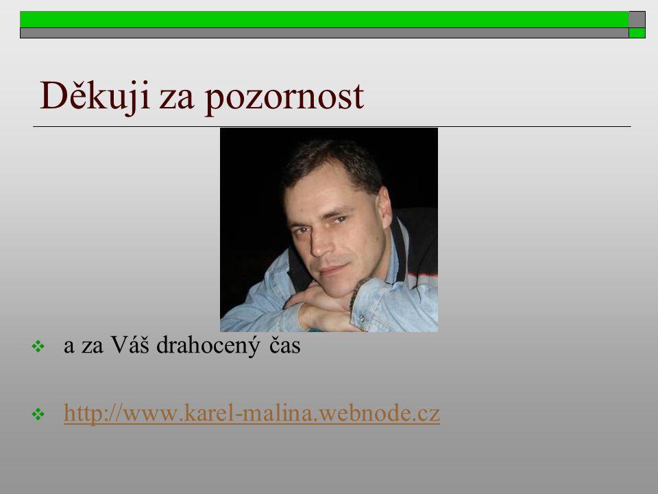 Děkuji za pozornost  a za Váš drahocený čas  http://www.karel-malina.webnode.cz http://www.karel-malina.webnode.cz