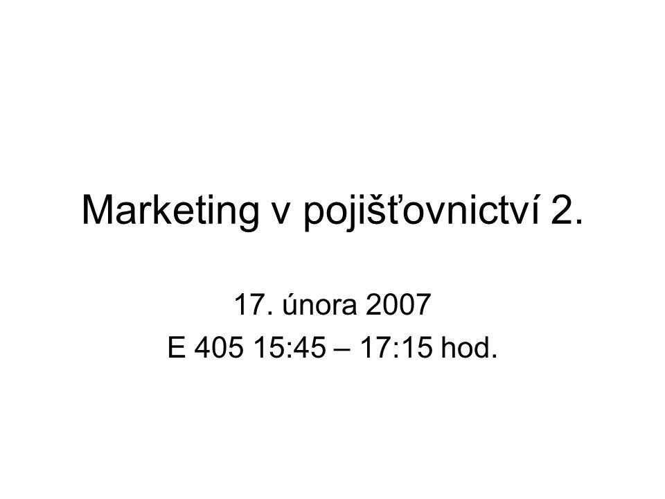 Marketing v pojišťovnictví 2. 17. února 2007 E 405 15:45 – 17:15 hod.