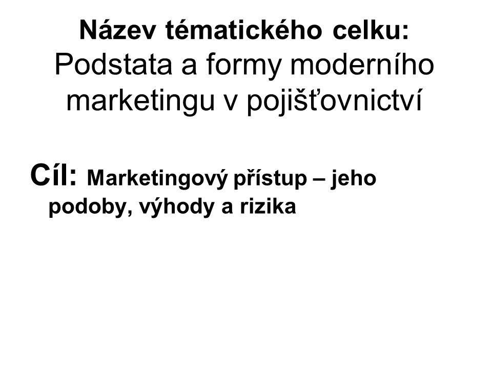 Název tématického celku: Podstata a formy moderního marketingu v pojišťovnictví Cíl: Marketingový přístup – jeho podoby, výhody a rizika