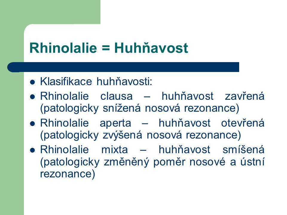 Rhinolalie = Huhňavost Klasifikace huhňavosti: Rhinolalie clausa – huhňavost zavřená (patologicky snížená nosová rezonance) Rhinolalie aperta – huhňavost otevřená (patologicky zvýšená nosová rezonance) Rhinolalie mixta – huhňavost smíšená (patologicky změněný poměr nosové a ústní rezonance)