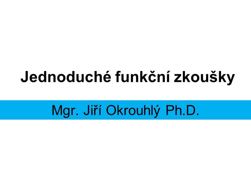 Jednoduché funkční zkoušky Mgr. Jiří Okrouhlý Ph.D.
