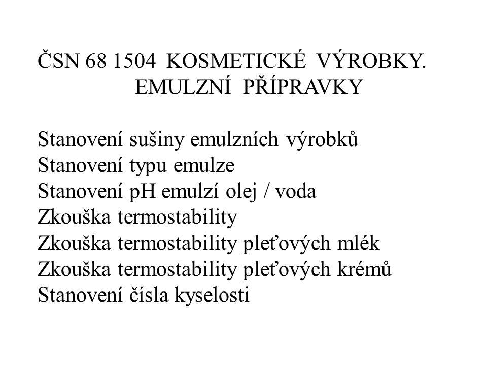 ČSN 68 1504 KOSMETICKÉ VÝROBKY. EMULZNÍ PŘÍPRAVKY Stanovení sušiny emulzních výrobků Stanovení typu emulze Stanovení pH emulzí olej / voda Zkouška ter
