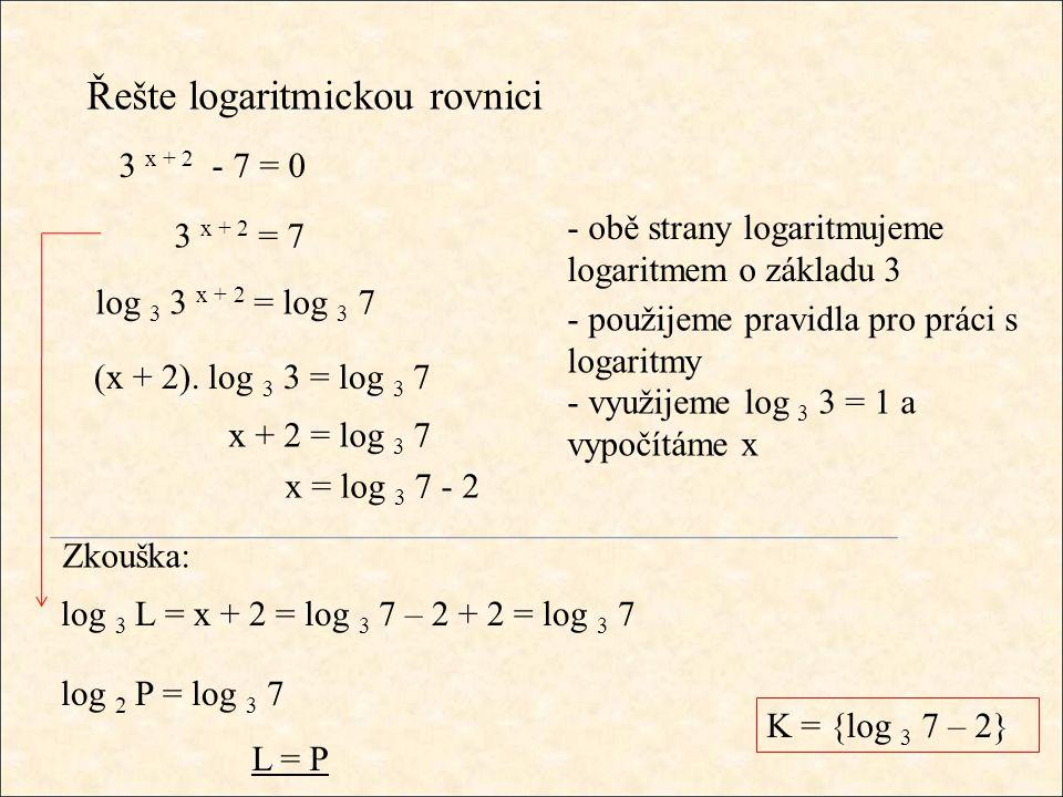 Řešte logaritmickou rovnici - obě strany logaritmujeme logaritmem o základu 3 - použijeme pravidla pro práci s logaritmy 3 x + 2 - 7 = 0 3 x + 2 = 7 log 3 3 x + 2 = log 3 7 - využijeme log 3 3 = 1 a vypočítáme x (x + 2).