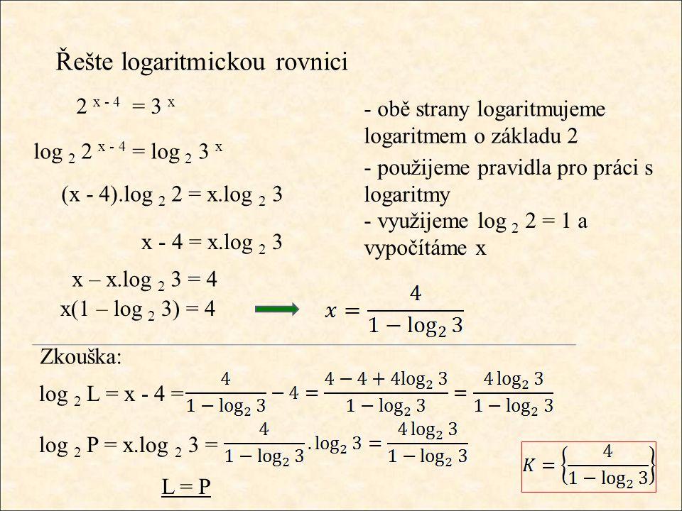 Řešte logaritmickou rovnici - obě strany logaritmujeme logaritmem o základu 2 - použijeme pravidla pro práci s logaritmy 2 x - 4 = 3 x log 2 2 x - 4 = log 2 3 x (x - 4).log 2 2 = x.log 2 3 - využijeme log 2 2 = 1 a vypočítáme x x - 4 = x.log 2 3 x – x.log 2 3 = 4 Zkouška: log 2 L = x - 4 = log 2 P = x.log 2 3 = L = P x(1 – log 2 3) = 4