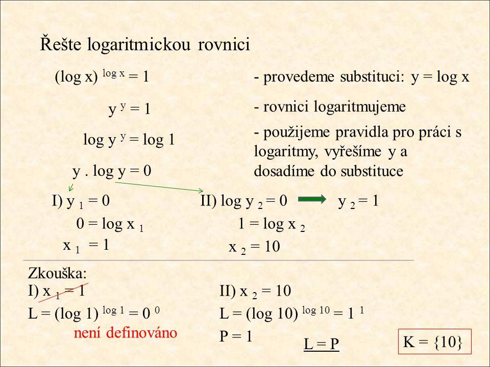 Řešte logaritmickou rovnici - rovnici logaritmujeme (log x) log x = 1 y y = 1 log y y = log 1 y. log y = 0 I) y 1 = 0 L = P II) log y 2 = 0 - provedem