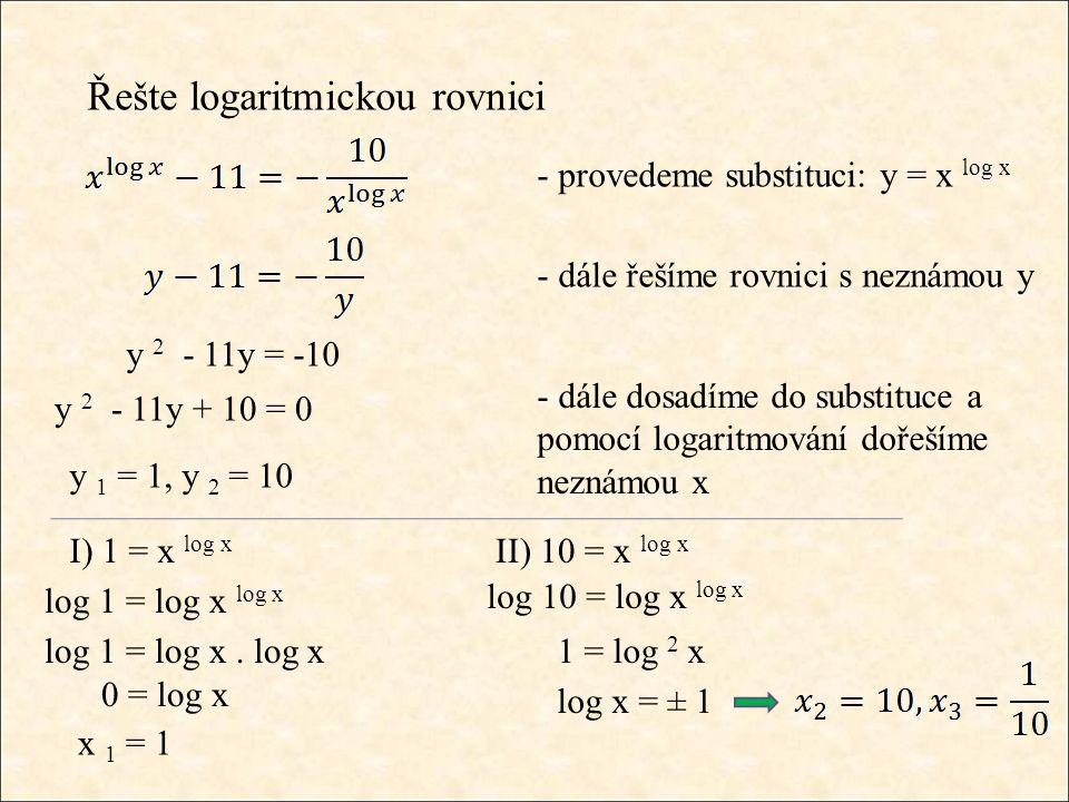 - dále dosadíme do substituce a pomocí logaritmování dořešíme neznámou x Řešte logaritmickou rovnici - provedeme substituci: y = x log x - dále řešíme rovnici s neznámou y y 2 - 11y = -10 y 2 - 11y + 10 = 0 y 1 = 1, y 2 = 10 I) 1 = x log x log 1 = log x log x log 1 = log x.