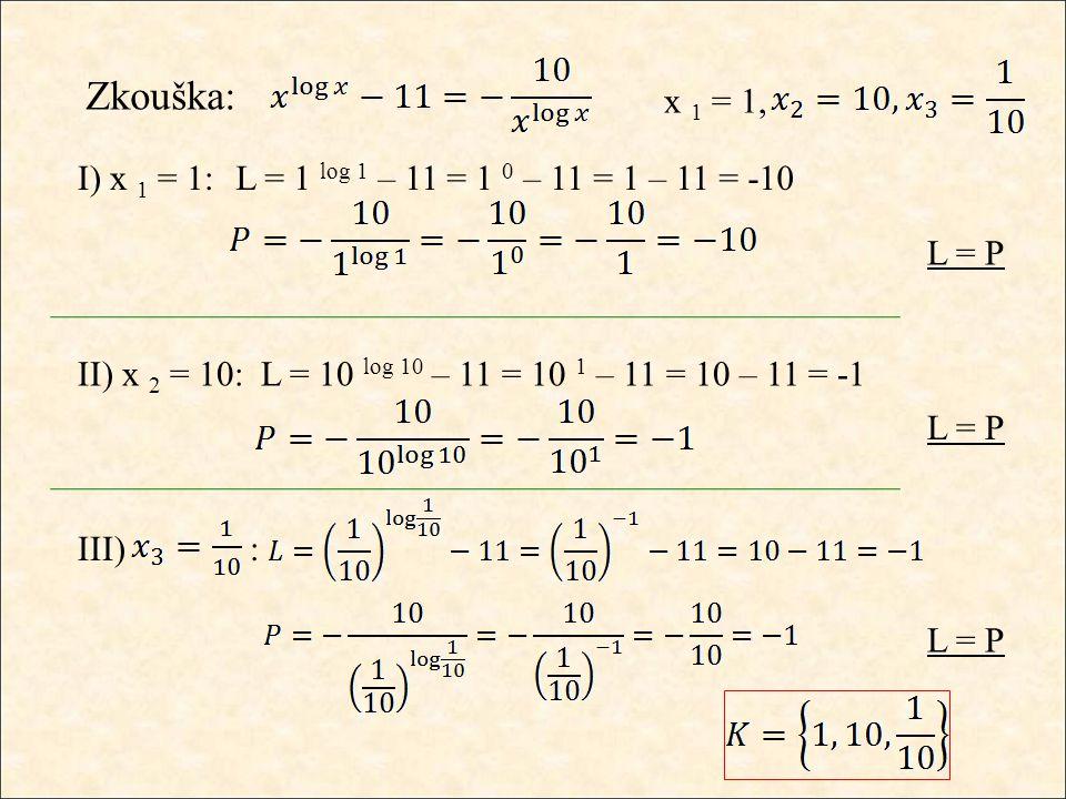 III) : Zkouška: x 1 = 1, I) x 1 = 1:L = 1 log 1 – 11 = 1 0 – 11 = 1 – 11 = -10 L = P II) x 2 = 10:L = 10 log 10 – 11 = 10 1 – 11 = 10 – 11 = -1 L = P