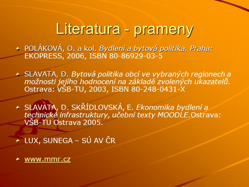 Literatura - prameny POLÁKOVÁ, O. a kol. Bydlení a bytová politika. Praha: POLÁKOVÁ, O. a kol. Bydlení a bytová politika. Praha: EKOPRESS, 2006, ISBN