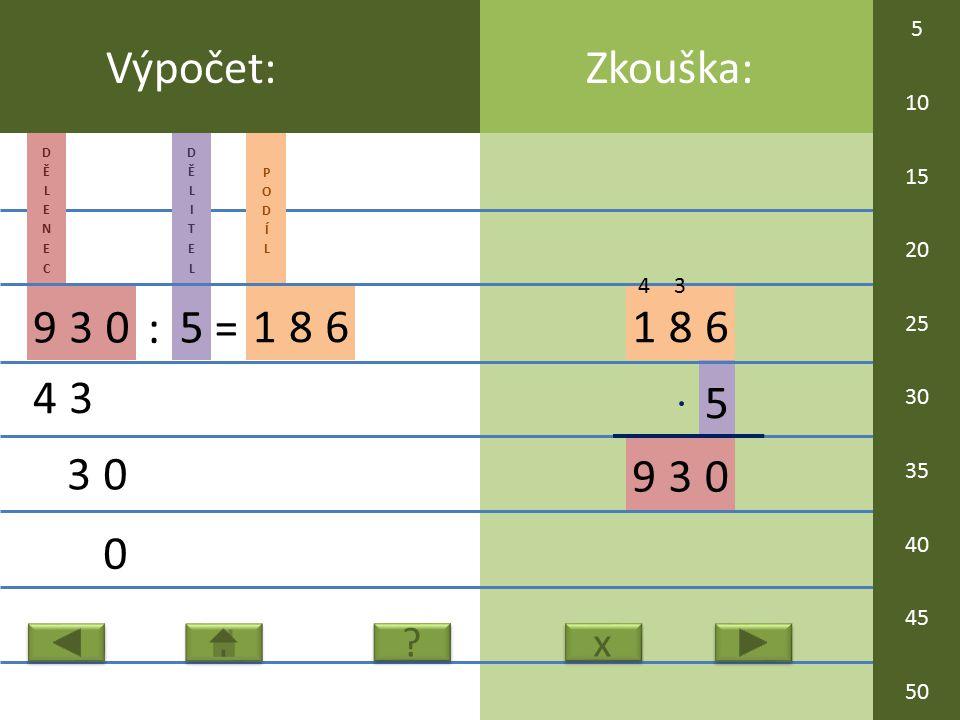 5 186 93 Zkouška:Výpočet: 930 : 5 = 186 43 30 0 0 x x ? ? 3 4 5 10 15 20 25 30 35 40 45 50