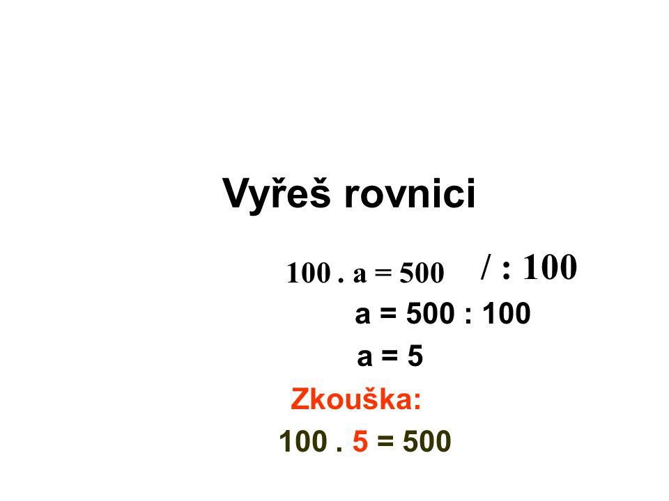 Vyřeš rovnici a = 500 : 100 a = 5 Zkouška: 100. 5 = 500 / : 100 100. a = 500