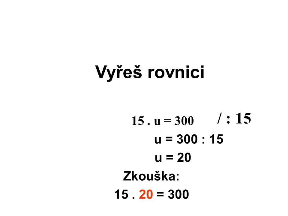 Vyřeš rovnici u = 300 : 15 u = 20 Zkouška: 15. 20 = 300 15. u = 300 / : 15