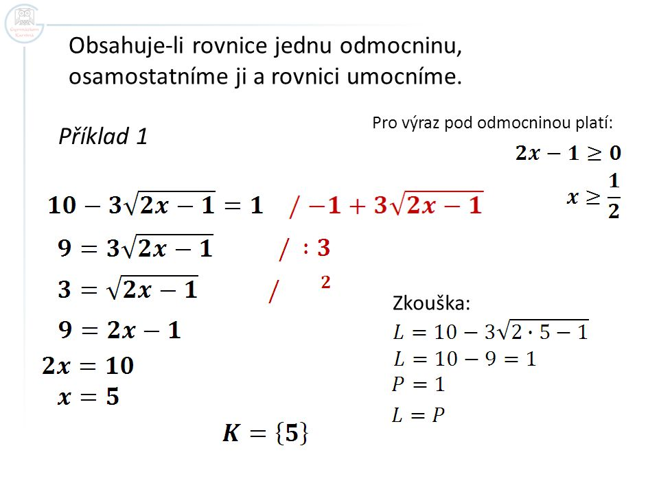 Příklad 1 Obsahuje-li rovnice jednu odmocninu, osamostatníme ji a rovnici umocníme. Pro výraz pod odmocninou platí: Zkouška: